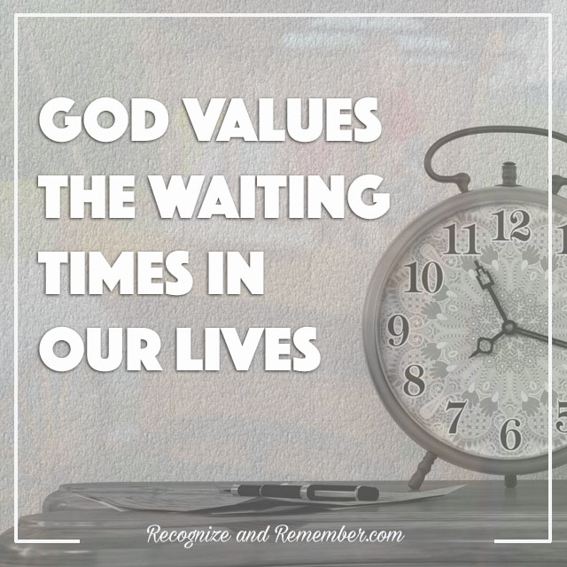 God values the waiting times in our lives
